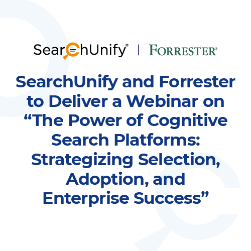 """SearchUnify and Forrester to Deliver a Webinar on """"The Power of Cognitive Search Platforms: Strategizing Selection, Adoption, and Enterprise Success"""""""