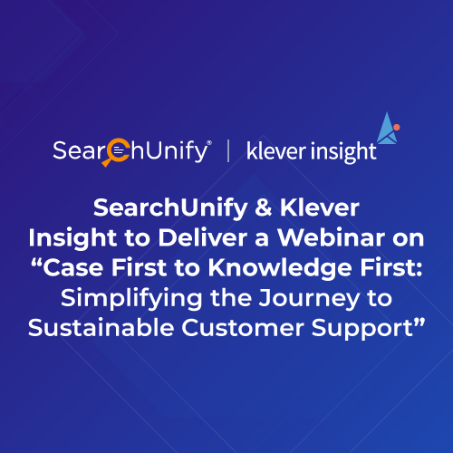"""SearchUnify & Klever Insight to Deliver a Webinar on """"Case First to Knowledge First: Simplifying the Journey to Sustainable Customer Support"""""""