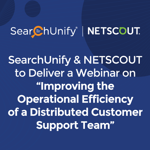 """SearchUnify and NETSCOUT to Deliver a Webinar on """"Improving the Operational Efficiency of a Distributed Customer Support Team"""""""